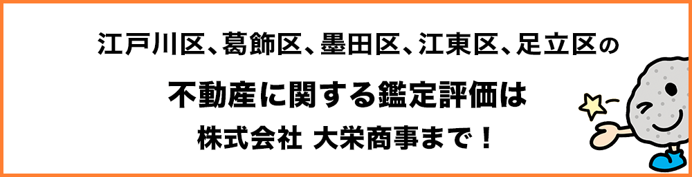 江戸川区、葛飾区、墨田区、江東区、足立区の不動産に関する鑑定評価は株式会社 大栄商事まで!